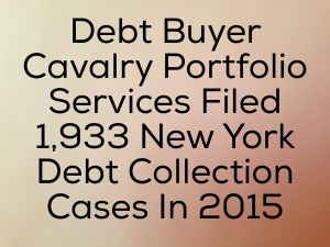 Debt Buyer Cavalry Portfolio Services Filed 1, 933 New York Debt Collection Cases In 2015